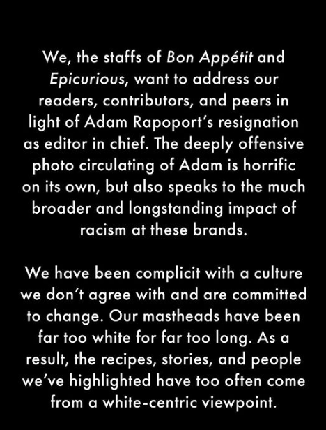 We, the staffs of Bon Appétit and Epicurious, want to address our readers, contributors, and peers in light of Adam Rapoport's resignation as editor in chief. The deeply offensive photo circulating of Adam is horrific on its own, but also speaks to the much broader and longstanding impact of racism at these brands. We have been complicit with a culture we don't agree with and are committed to change. Our mastheads have been far too white for far too long. As a result, the recipes, stories, and people we've highlighted have too often come from a white-centric viewpoint. Text Font Organism Line