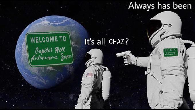 Always has been WELCOME TO It's all CHAZ? Capitel Hill Autonomous Zone WELCOME T0 Cepital Aut Aatinensous Zepe Astronaut Space