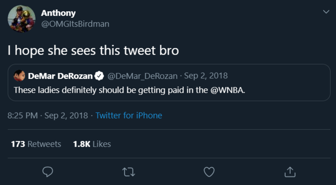 Anthony @OMGItsBirdman I hope she sees this tweet bro DeMar DeRozan @DeMar_DeRozan · Sep 2, 2018 These ladies definitely should be getting paid in the @WNBA. 8:25 PM · Sep 2, 2018 · Twitter for iPhone 173 Retweets 1.8K Likes Text Font Screenshot