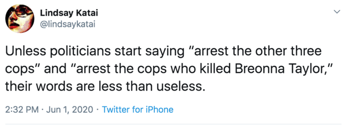 """Lindsay Katai @lindsaykatai Unless politicians start saying """"arrest the other three cops"""" and """"arrest the cops who killed Breonna Taylor,"""" their words are less than useless. 2:32 PM · Jun 1, 2020 · Twitter for iPhone Text Font Line"""