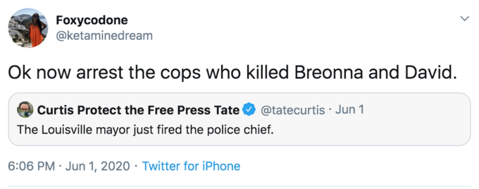 Foxycodone @ketaminedream Ok now arrest the cops who killed Breonna and David. Curtis Protect the Free Press Tate @tatecurtis · Jun 1 The Louisville mayor just fired the police chief. 6:06 PM · Jun 1, 2020 · Twitter for iPhone Text Font Line