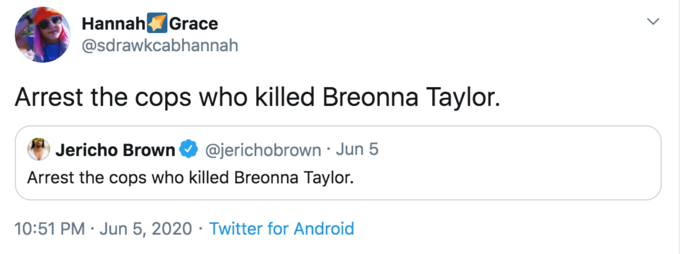 Hannah Grace @sdrawkcabhannah Arrest the cops who killed Breonna Taylor. Jericho Brown @jerichobrown · Jun 5 Arrest the cops who killed Breonna Taylor. 10:51 PM · Jun 5, 2020 · Twitter for Android Text Font Line