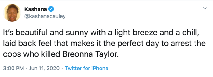 Kashana @kashanacauley It's beautiful and sunny with a light breeze and a chill, laid back feel that makes it the perfect day to arrest the cops who killed Breonna Taylor. 3:00 PM · Jun 11, 2020 · Twitter for iPhone Text Font Line