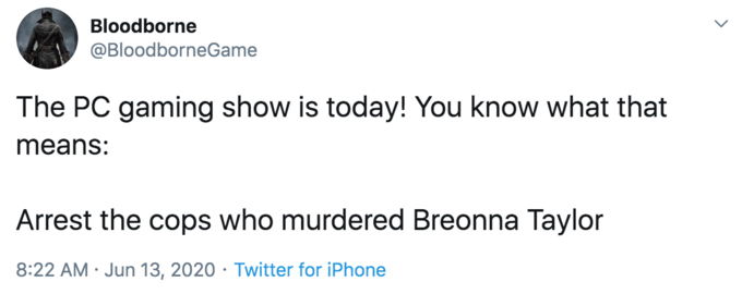 Bloodborne @BloodborneGame The PC gaming show is today! You know what that means: Arrest the cops who murdered Breonna Taylor 8:22 AM · Jun 13, 2020 · Twitter for iPhone Text Font Line