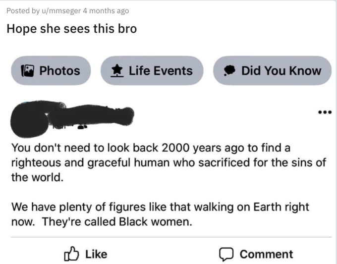 Posted by u/mmseger 4 months ago Hope she sees this bro A Photos * Life Events Did You Know You don't need to look back 2000 years ago to find a righteous and graceful human who sacrificed for the sins of the world. We have plenty of figures like that walking on Earth right now. They're called Black women. O Like Comment Text Font Line