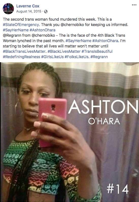 ... Laverne Cox August 14, 2015 · The second trans woman found murdered this week. This is a #StateOfEmergency. Thank you @chernobiko for keeping us informed. #SayHerName #AshtonOhara @Regrann from @chernobiko - The is the face of the 4th Black Trans Woman lynched in the past month. #SayHerName #AshtonOhara. I'm starting to believe that all lives will matter won't matter until #BlackTransLivesMatter. #BlackLivesMatter #TranslsBeautiful #RedefiningRealness #GirlsLikeUs #FolksLikeUs. #Regrann ASHTON O'HARA #14 Selfie Photography