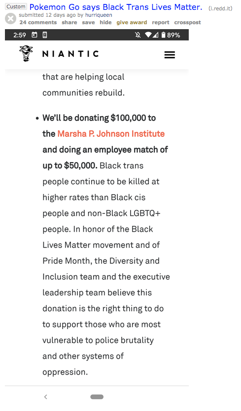 Custom Pokemon Go says Black Trans Lives Matter. (1.redd.it) submitted 12 days ago by hurriqueen 24 comments share save hide give award report crosspost 2:59 O * VA1 89% NIANTIC that are helping local communities rebuild. • We'll be donating $100,000 to the Marsha P. Johnson Institute and doing an employee match of up to $50,000. Black trans people continue to be killed at higher rates than Black cis people and non-Black LGBTQ+ people. In honor of the Black Lives Matter movement and of Pride Month, the Diversity and Inclusion team and the executive leadership team believe this donation is the right thing to do to support those who are most vulnerable to police brutality and other systems of oppression. Text Font Line