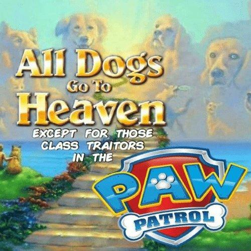 All Dogs Heaven EXCEPT FOR THOSE CLASS TRAITORS IN THE PAW PATROL