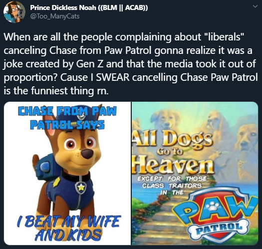 "Prince Dickless Noah ((BLM || ACAB)) @Too_ManyCats When are all the people complaining about ""liberals"" canceling Chase from Paw Patrol gonna realize it was a joke created by Gen Z and that the media took it out of proportion? Cause I SWEAR cancelling Chase Paw Patrol is the funniest thing rn. CHASE FROM PAN PATROL SAYS A1 Dogs Heaven Go To EXCEPT FOR THOSE CLASS TRAITORS IN THE I BEAT MY WIFE AND KIDS PAW PATROL"