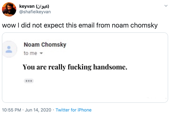 keyvan (ülgs) @shafieikeyvan wow I did not expect this email from noam chomsky Noam Chomsky to me You are really fucking handsome. 10:55 PM · Jun 14, 2020 · Twitter for iPhone Text Font Line
