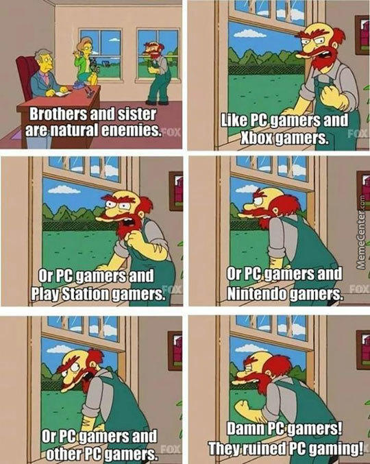 Brothers and sister are natural enemies. ox Like PC gamérsŞ and FOX Xboxgamers. Or PC gamers and FOX Play Station gamers. Or PC gamers and Nintendo gamers. FOX Or PC gamers and FOX Lother PC gamers. Damn PCgamers! They ruined PC gaming! OX MemeCenter Cartoon Comics Fiction