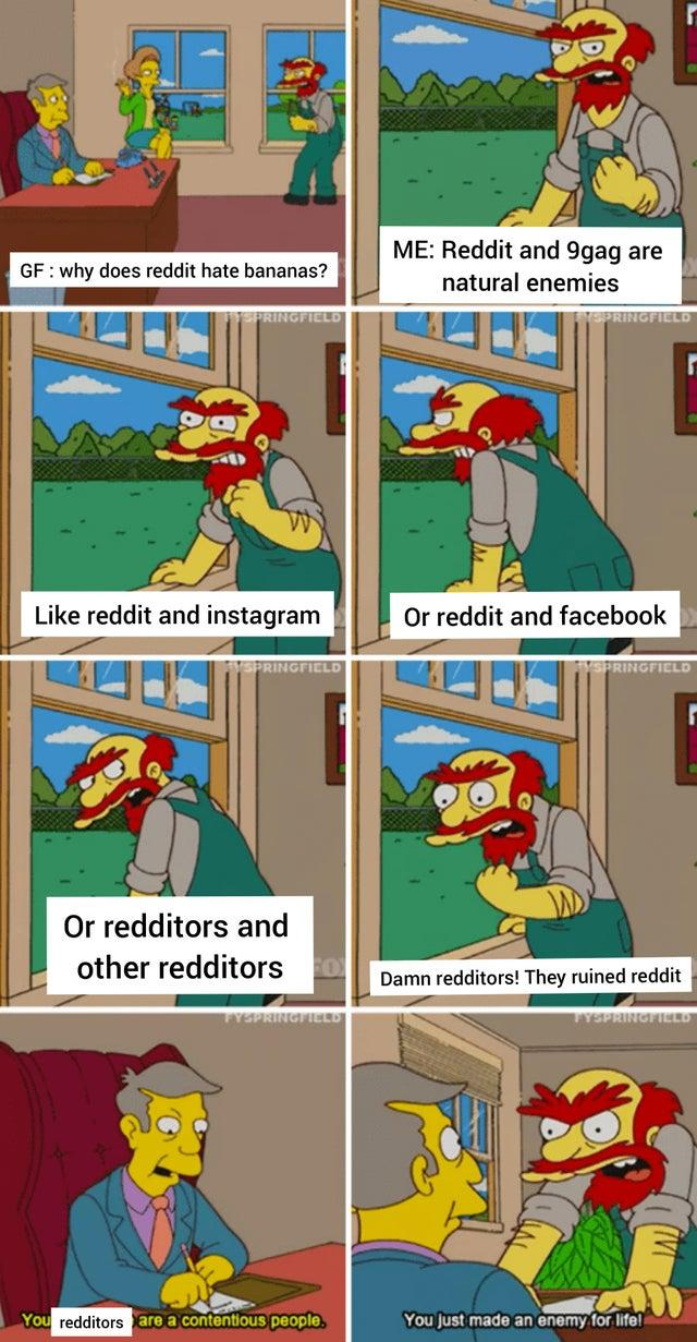 ME: Reddit and 9gag are GF : why does reddit hate bananas? natural enemies PRINGFIELD HEPRINGFIELD Like reddit and instagram Or reddit and facebook SPRINGFIELD SPRINGFIELD Or redditors and other redditors o Damn redditors! They ruined reddit FYSPRINGTILED TYSPRINGILLD You redditors are a contentious people. You Just made an enemy for life! Comics Cartoon Fiction