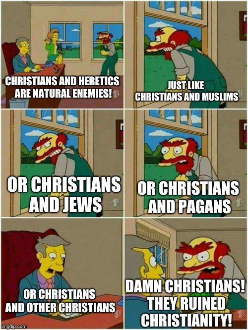 CHRISTIANS AND HERETICS ARE NATURAL ENEMIES! JUST LIKE CHRISTIANS AND MUSLIMS OR CHRISTIANS OR CHRISTIANS AND JEWS AND PAGANS OR CHRISTIANS AND OTHER CHRISTIANS DAMN CHRISTIANS! THEY RUINED CHRISTIANITY! imgflip.com Cartoon Comics