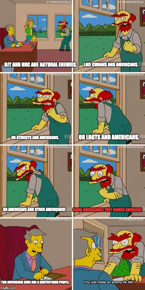 EYSPRINGFIELD YSPRINGFIELD DJT AND HRÇ ARE NATURAL ENEMIES. LIKE CUBANS AND AMERICANS PRINGFICLD OR ATHEISTS AND AMERICANS. FO OR LBGTS AND AMERICANS, SPRINGFICLD SPRINGFICLD AMERICANS AND OTHER AMERICANSI DAMN AMERICANSII THEY RUINED AMERICAI FYSPRINGFIELD TYSPRINGFILLD YOU AMERICANS SURE ARE A CONTENTIOUS PEOPLE You Just made an enemy for life! Imgflip.com Comics Cartoon Fiction