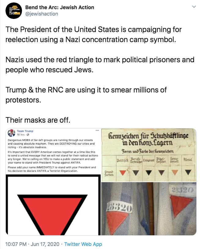 Bend the Arc: Jewish Action IN DEFENSE OF BL @jewishaction LIFE The President of the United States is campaigning for reelection using a Nazi concentration camp symbol. Nazis used the red triangle to mark political prisoners and people who rescued Jews. Trump & the RNC are using it to smear millions of protestors. Their masks are off. Team Trump 16 hrs 6 fiennzeichen für Schutzhäftlinge in den konz.Lagern Form und Farbe der Kenseicven Dangerous MOBS of far-left groups are running through our streets and causing absolute mayhem. They are DESTROYING our cities and rioting - it's absolute madness. It's important that EVERY American comes together at a time like this to send a united message that we will not stand for their radical actions any longer. We're calling on YOU to make a public statement and add your name to stand with President Trump against ANTIFA. Uerbenre Emigrant Bet- ferfher Somo krudt esial Dotitifch erufe Please add your name IMMEDIATELY to stand with your President and his decision to declare ANTIFA a Terrorist Organization. Grund farben 28320 28320 10:07 PM · Jun 17, 2020 · Twitter Web App Text Font Line Parallel