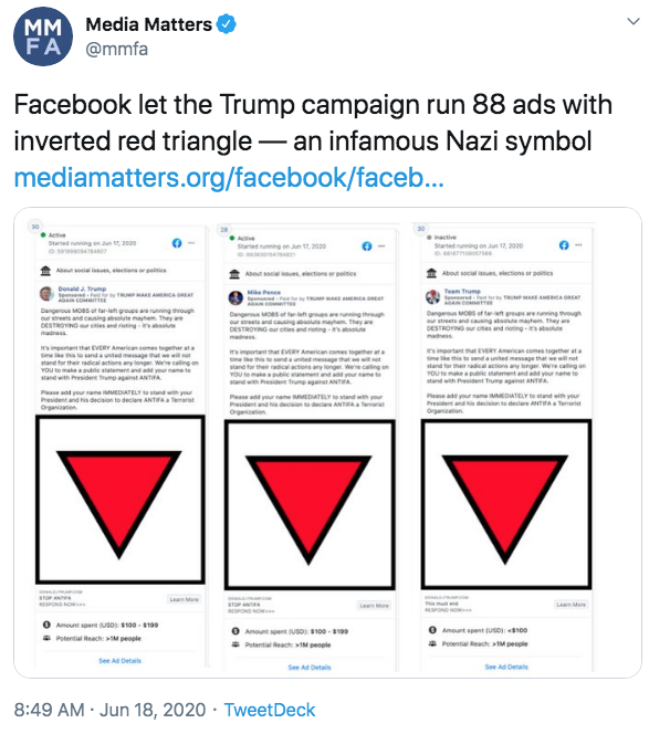 MM FA Media Matters @mmfa Facebook let the Trump campaign run 88 ads with inverted red triangle – an infamous Nazi symbol mediamatters.org/facebook/faceb... - Actve Started runing an Jun 2e inactive Started g on Jun 17, 2020 Aeur seia ien, eletana r peities About social es, ections or polities About social es, electsons or poitics Me Pene Team Trume E AMERCA GAT y AE A RAT A COMITTE Dangerous MOas ot tar-left groups ana running through our streets and cening absolute mayhem They are DESTRONO etieand rtingi l madness E A Ar Dangeros MOS ot teet gres arennning through our eeta and cauing bu mayhem They are DESTROYING our cties and roting -asolue Dangerous Moes of taret gruen are runing though streets and causing abste maytem They are DESTROYINO ur cites and eting n e madnes madness iimpenant that EVERY Aerian emes tgether ata eke s to send a unted message thut wewillot stand tor their radical actions any longer. wee calling on YOU to makea public statement and add your name te stand wth President Trump agant ANTIFA mimportant that EVERY American eemes together ata ee aendaunited meage that weet stand for their radical actons any longer. were caling on YOU makebeemetnd a yramet stand with Presiden Trune gast ANTA important that EVERY American comes together ata mee this te senda united message that wewil net stand for hed nynger. Were caling an YOU te mae ape statement and add your name te stand with President Trume againat ANTA Pease dd yeur naneMEDATELY ta stand wth your Pease add your name MMEDIATELY to stand s Pesident and his decision to deciare ANTA Terorat Organiaatien Peane add your name MMEDATELY to and with your President and decision te declere ANTIWA Terorist Organitien STOPAN ESPONNOW Len ore Lean Mare PON NO O Aunt spert SD 100 - 190 a Putential Reach: M people Amountpent USD 100 - 1 Potential Reach IM people O Amount spent (USD): 4100 * Potential Reach M people See Ad Details See Ad Detai See Ad Detas 8:49 AM · Jun 18, 2020 · TweetDeck Text Font Line