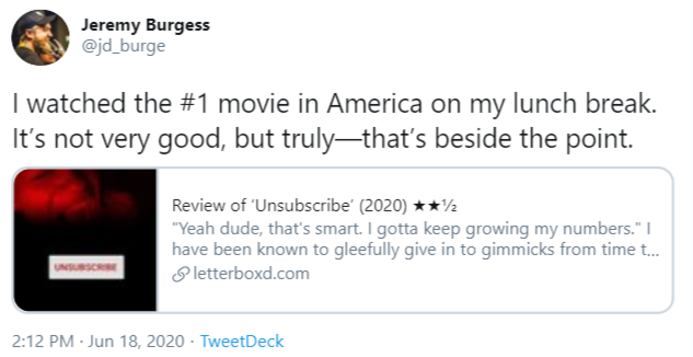 Jeremy Burgess @jd_burge I watched the #1 movie in America on my lunch break. It's not very good, but truly-that's beside the point. Review of 'Unsubscribe' (2020) **½