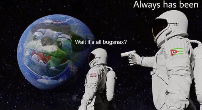 Always has been Wait it's all bugsnax? Astronaut Space Astronomical object
