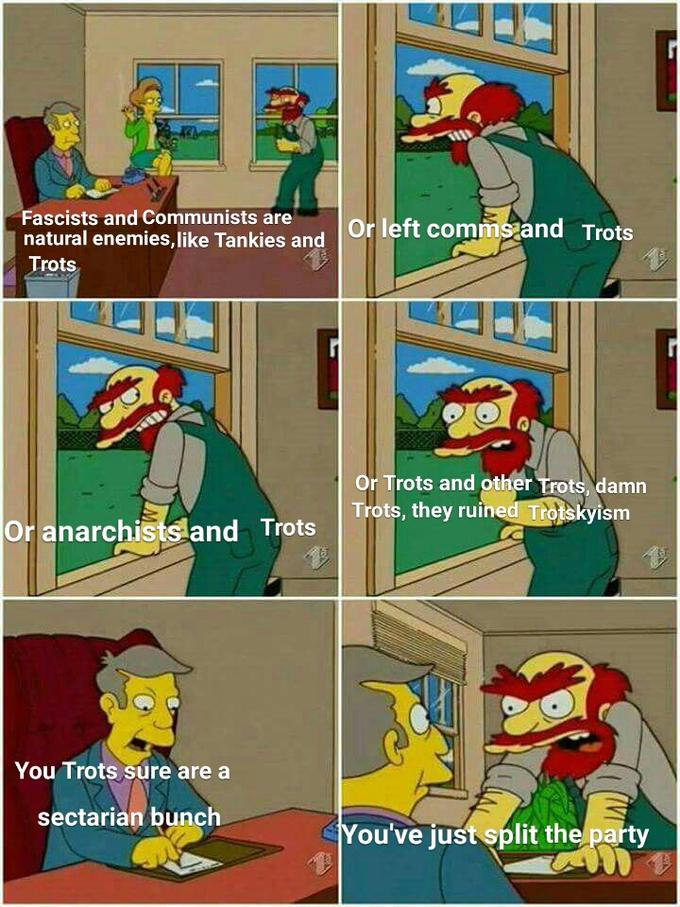 Fascists and Communists are natural enemies,like Tankies and Trots Or left comms and Trots Or Trots and other Trots, damn Trots, they ruined Trotskyism Or anarchistsland Trots You Trots sure are a sectarian bunch You've just split the party Cartoon Comics