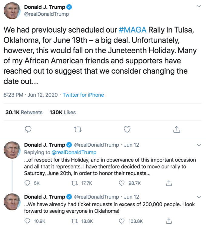 Donald J. Trump @realDonald Trump We had previously scheduled our #MAGA Rally in Tulsa, Oklahoma, for June 19th – a big deal. Unfortunately, however, this would fall on the Juneteenth Holiday. Many of my African American friends and supporters have reached out to suggest that we consider changing the date out... 8:23 PM · Jun 12, 2020 · Twitter for iPhone 30.1K Retweets 130K Likes @realDonald Trump · Jun 12 Donald J. Trump O Replying to @realDonaldTrump ..of respect for this Holiday, and in observance of this important occasion and all that it represents. I have therefore decided to move our rally to Saturday, June 20th, in order to honor their requests... 5K 27 17.7K 98.7K Donald J. Trump O @realDonald Trump · Jun 12 .We have already had ticket requests in excess of 200,000 people. I look forward to seeing everyone in Oklahoma! 10.9K 27 18.8K 103.8K 榊正宗 Text Blue Font Line