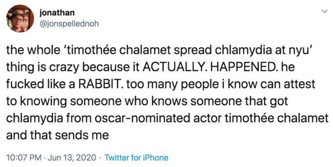 "jonathan @jonspellednoh the whole 'timothée chalamet spread chlamydia at nyu' thing is crazy because it ACTUALLY. HAPPENED. he fucked like a RABBIT. too many people i know can attest to knowing someone who knows someone that got chlamydia from oscar-nominated actor timothée chalamet and that sends me 10:07 PM · Jun 13, 2020 · Twitter for iPhone ></noscript> Text Font Line"" class="" kym-image image-auto-link"" id=""photo_1864215″ title=""the whole 'timothée chalamet spread chlamydia at nyu' thing is crazy because it ACTUALLY. HAPPENED. he fucked like a RABBIT. ""></a> </center>Days later, @jonspellednoh posted a video to <a href="