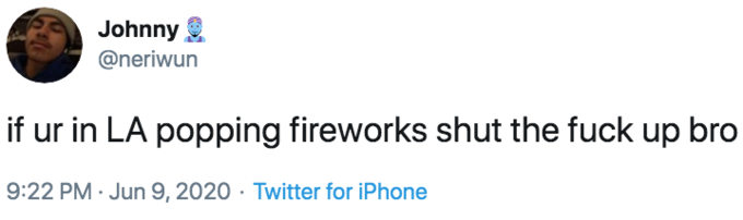 Johnny @neriwun if ur in LA popping fireworks shut the fuck up bro 9:22 PM · Jun 9, 2020 · Twitter for iPhone Text Font White Product Line Logo Beauty Brand Document