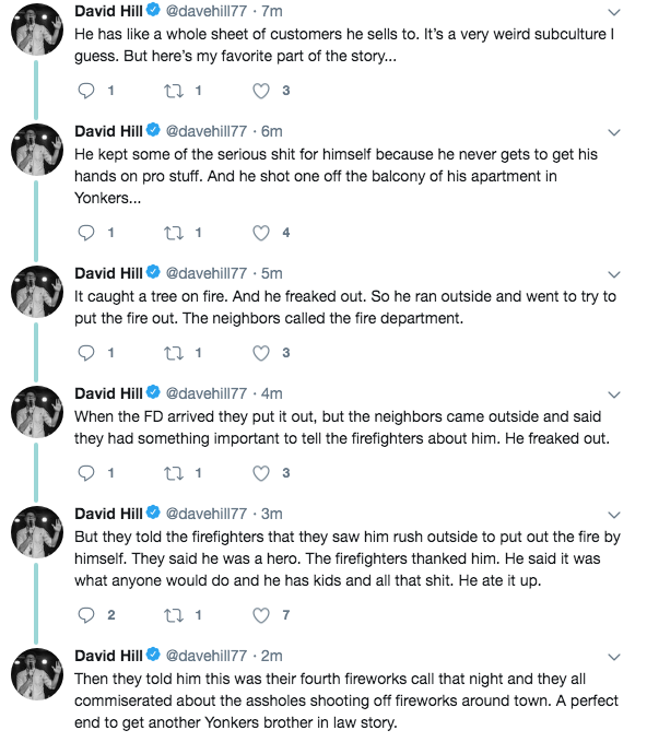 David Hill O @davehill77 · 7m He has like a whole sheet of customers he sells to. It's a very weird subculture I guess. But here's my favorite part of the story... 1 27 1 3 David Hill O @davehill77 · 6m He kept some of the serious shit for himself because he never gets to get his hands on pro stuff. And he shot one off the balcony of his apartment in Yonkers... 17 1 1 David Hill O @davehill77 · 5m It caught a tree on fire. And he freaked out. So he ran outside and went to try to put the fire out. The neighbors called the fire department. 1 27 1 David HillO @davehill77 · 4m When the FD arrived they put it out, but the neighbors came outside and said they had something important to tell the firefighters about him. He freaked out. 27 1 David HillO @davehill77 · 3m But they told the firefighters that they saw him rush outside to put out the fire by himself. They said he was a hero. The firefighters thanked him. He said it was what anyone would do and he has kids and all that shit. He ate it up. 27 1 2 7 David HillO @davehill77 · 2m Then they told him this was their fourth fireworks call that night and they all commiserated about the assholes shooting off fireworks around town. A perfect end to get another Yonkers brother in law story. Text Font Line