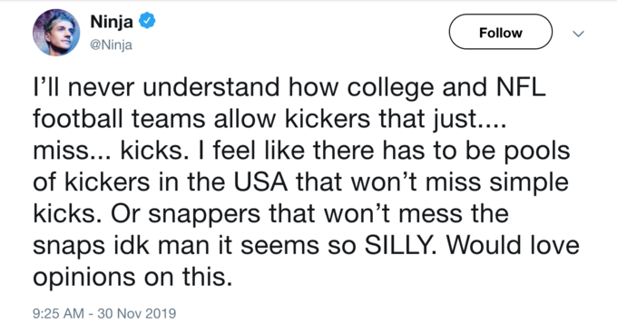 Ninja O Follow @Ninja 'll never understand how college and NFL football teams allow kickers that just.... miss... kicks. I feel like there has to be pools of kickers in the USA that won't miss simple kicks. Or snappers that won't mess the snaps idk man it seems so SILLY. Would love opinions on this. 9:25 AM - 30 Nov 2019 Text Font Line
