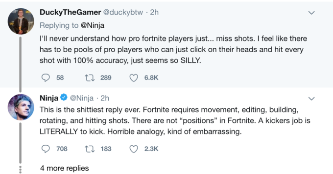 DuckyTheGamer @duckybtw · 2h UND OKET Replying to @Ninja I'l never understand how pro fortnite players just... miss shots. I feel like there has to be pools of pro players who can just click on their heads and hit every shot with 100% accuracy, just seems so SILLY. 58 27 289 6.8K Ninja @Ninja · 2h This is the shittiest reply ever. Fortnite requires movement, editing, building, rotating, and hitting shots. There are not