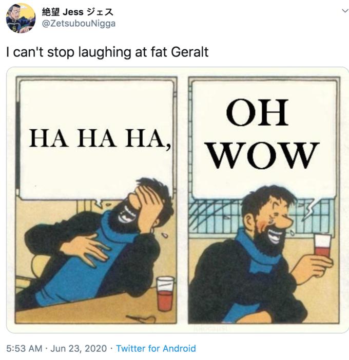 8 Jess IA @ZetsubouNigga I can't stop laughing at fat Geralt ОН НА НА НА, WOW 5:53 AM · Jun 23, 2020 · Twitter for Android Comics Text Cartoon Comic book Fiction