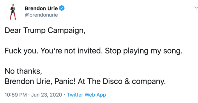 Brendon Urie @brendonurie Dear Trump Campaign, Fuck you. You're not invited. Stop playing my song. No thanks, Brendon Urie, Panic! At The Disco & company. 10:59 PM · Jun 23, 2020 · Twitter Web App Text Font Line