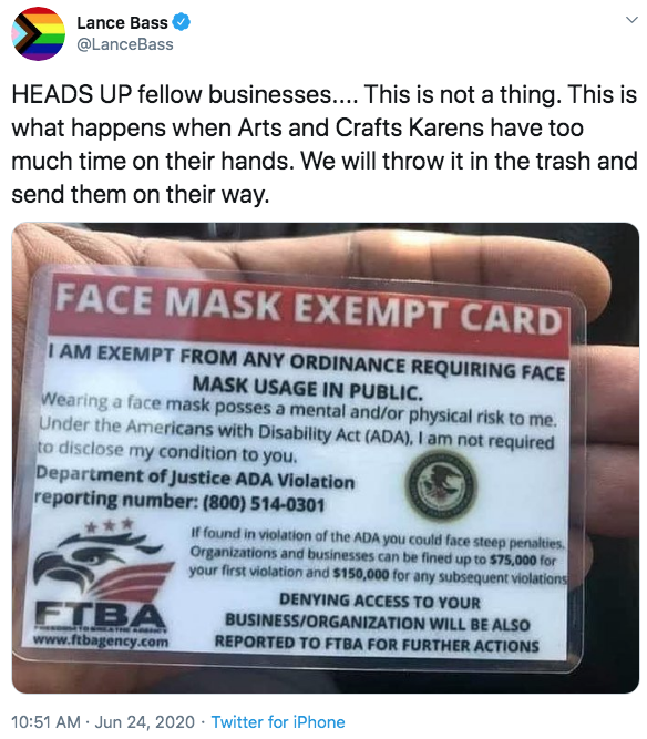 Lance Bass @LanceBass HEADS UP fellow businesses.... This is not a thing. This is what happens when Arts and Crafts Karens have too much time on their hands. We will throw it in the trash and send them on their way. FACE MASK EXEMPT CARD I AM EXEMPT FROM ANY ORDINANCE REQUIRING FACE MASK USAGE IN PUBLIC. Wearing a face mask posses a mental and/or physical risk to me. Under the Americans with Disability Act (ADA), I am not required to disclose my condition to you. Department of Justice ADA Violation reporting number: (800) 514-0301 If found in violation af the ADA you could face steep penalties Organizations and businesses can be fined up to $75,000 for your first violation and $150,000 for any subsequent violations DENYING ACCESS TO YOUR FTBA BUSINESS/ORGANIZATION WILL BE ALSO e ATHEAM www.ftbagency.com REPORTED TO FTBA FOR FURTHER ACTIONS 10:51 AM · Jun 24, 2020 · Twitter for iPhone Text