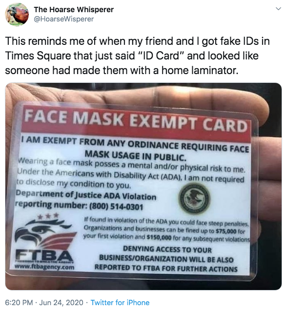 """The Hoarse Whisperer @HoarseWisperer This reminds me of when my friend and I got fake IDs in Times Square that just said """"ID Card"""" and looked like someone had made them with a home laminator. FACE MASK EXEMPT CARD I AM EXEMPT FROM ANY ORDINANCE REQUIRING FACE MASK USAGE IN PUBLIC. Wearing a face mask posses a mental and/or physical risk to me. Under the Americans with Disability Act (ADA), I am not required to disclose my condition to you. Department of Justice ADA Violation reporting number: (800) 514-0301 If found in violation of the ADA you could face steep penalties. Organizations and businesses can be fined up to $75,000 for your first violation and $150,000 for any subsequent violations DENYING ACCESS TO YOUR FTBA www.ftbagency.com BUSINESS/ORGANIZATION WILL BE ALSO REPORTED TO FTBA FOR FURTHER ACTIONS 6:20 PM · Jun 24, 2020 · Twitter for iPhone Text"""