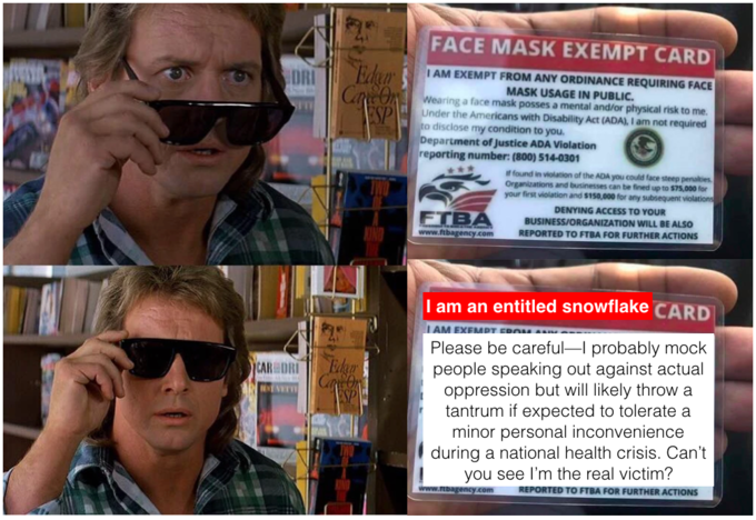 FACE MASK EXEMPT CARD Edur Cane On I AM EXEMPT FROM ANY ORDINANCE REQUIRING FACE DRI MASK USAGE IN PUBLIC. Wearing a face mask posses a mental and/or physical risk to me. Under the Americans with Disability Act (ADA), I am not required to disclose my condition to you. Department of Justice ADA Violation reporting number: (800) 514-0301 ALES ESP If found in violation of the ADA you could face steep penalties Organizations and businesses can be fined up to $75,000 for your first violation and $150,000 for any subsequent violations DENYING ACCESS TO YOUR FTBA BUSINESS/ORGANIZATION WILL BE ALSO www.ftbagency.com REPORTED TO FTBA FOR FURTHER ACTIONS I am an entitled snowflake CARD I AM EXEMPT ERO M Please be careful-I probably mock people speaking out against actual oppression but will likely throw a tantrum if expected to tolerate a minor personal inconvenience during a national health crisis. Can't you see l'm the real victim? CAR DRI Edgr EVET ESP www.rEbagency.com REPORTED TO FTBA FOR FURTHER ACTIONS Glasses Glasses Eyewear