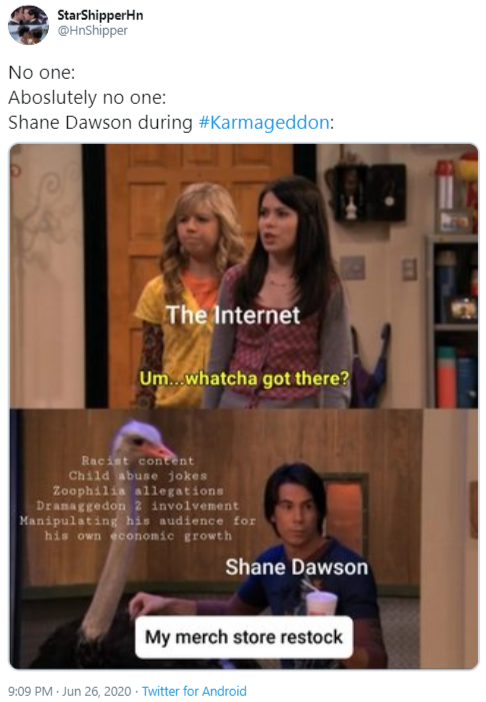 StarShipperHn @HnShipper No one: Aboslutely no one: Shane Dawson during #Karmageddon: The Internet Um...whatcha got there? Racist content Child abuse jokes Zoophilia allegations Dranaggedon 2 involvement Manipulating his audience for his own economic growth Shane Dawson My merch store restock 9:09 PM · Jun 26, 2020 · Twitter for Android BuzzFeed Unsolved: True Crime Text