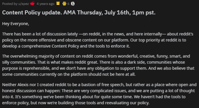Posted by u/spez 4 years ago 6 S Content Policy update. AMA Thursday, July 16th, 1pm pst. Hey Everyone, There has been a lot of discussion lately –on reddit, in the news, and here internally– about reddit's policy on the more offensive and obscene content on our platform. Our top priority at reddit is to develop a comprehensive Content Policy and the tools to enforce it. The overwhelming majority of content on reddit comes from wonderful, creative, funny, smart, and silly communities. That is what makes reddit great. There is also a dark side, communities whose purpose is reprehensible, and we don't have any obligation to support them. And we also believe that some communities currently on the platform should not be here at all. Neither Alexis nor I reated reddit to be a bastion of free speech, but rather as a place where open and honest discussion can happen: These are very complicated issues, and we are putting a lot of thought into it. It's something we've been thinking about for quite some time. We haven't had the tools to enforce policy, but now we're building those tools and reevaluating our policy. Text Font