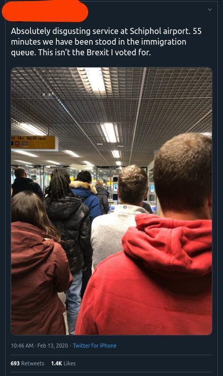 Absolutely disgusting service at Schiphol airport. 55 minutes we have been stood in the immigration queue. This isn't the Brexit I voted for. el 16 Ne ID ard 100 10:46 AM - Feb 13, 2020 - Twitter for iPhone 693 Retweets 1.4K Likes Amsterdam Airport Schiphol Amsterdam Passenger Transport