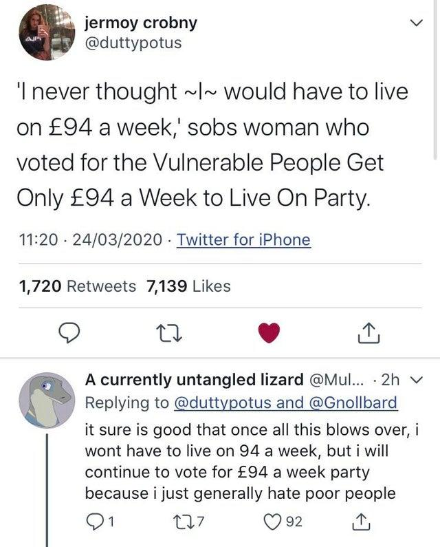 """jermoy crobny @duttypotus 'I never thought ~I~ would have to live on £94 a week,' sobs woman who voted for the Vulnerable People Get Only £94 a Week to Live On Party. 11:20 · 24/03/2020 Twitter for iPhone 1,720 Retweets 7,139 Likes A currently untangled lizard @Mul... · 2h v Replying to @duttypotus and @Gnollbard it sure is good that once all this blows over, i wont have to live on 94 a week, but i will continue to vote for £94 a week party because i just generally hate poor people 91 O 92 ></noscript> Text Font Line"""" class="""" kym-image image-auto-link"""" id=""""photo_1870780″ title=""""94 pounds""""></a> <a href="""