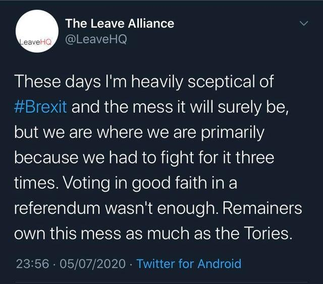 The Leave Alliance LeaveHO @LeaveHQ These days I'm heavily sceptical of #Brexit and the mess it will surely be, but we are where we are primarily because we had to fight for it three times. Voting in good faith in a referendum wasn't enough. Remainers own this mess as much as the Tories. 23:56 · 05/07/2020 · Twitter for Android Text Font