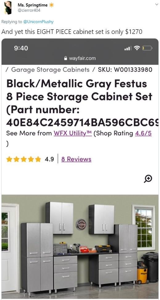 Ms. Springtime @cierror404 Replying to @UnicornPlushy And yet this EIGHT PIECE cabinet set is only $1270 9:40 A wayfair.com / Garage Storage Cabinets / SKU: WOo1333980 Black/Metallic Gray Festus 8 Piece Storage Cabinet Set (Part number: 40E84C2459714BA596CBC69 See More from WFX Utility™ (Shop Rating 4.6/5 4.9 8 Reviews Furniture Text