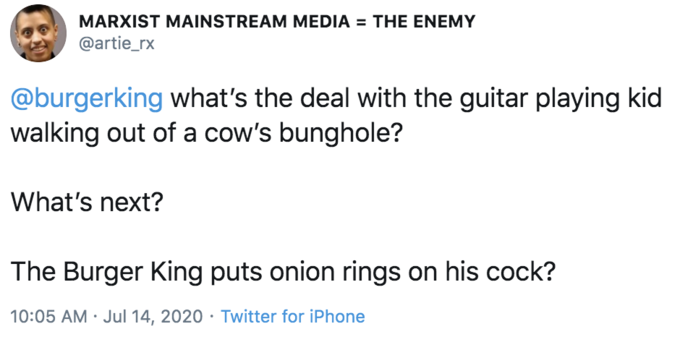 MARXIST MAINSTREAM MEDIA = THE ENEMY @artie_rx @burgerking what's the deal with the guitar playing kid walking out of a cow's bunghole? What's next? The Burger King puts onion rings on his cock? 10:05 AM · Jul 14, 2020 · Twitter for iPhone Text Font Line