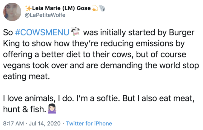 Leia Marie (LM) Gose @LaPetiteWolfe So #COWSMENU was initially started by Burger King to show how they're reducing emissions by offering a better diet to their cows, but of course vegans took over and are demanding the world stop eating meat. I love animals, I do. I'm a softie. But I also eat meat, hunt & fish. 8:17 AM · Jul 14, 2020 · Twitter for iPhone Text Font Line