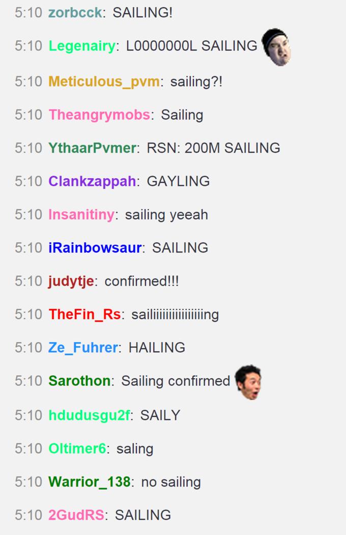 5:10 zorbcck: SAILING! 5:10 Legenairy: L0000000L SAILING 5:10 Meticulous_pvm: sailing?! 5:10 Theangrymobs: Sailing 5:10 YthaarPvmer: RSN: 200M SAILING 5:10 Clankzappah: GAYLING 5:10 Insanitiny: sailing yeeah 5:10 İRainbowsaur: SAILING 5:10 judytje: confirmed!!! 5:10 TheFin_Rs: sailiiiiiiing 5:10 Ze_Fuhrer: HAILING 5:10 Sarothon: Sailing confirmed 5:10 hdudusgu2f: SAILY 5:10 Oltimer6: saling 5:10 Warrior_138: no sailing 5:10 2GUDRS: SAILING Text Font Line