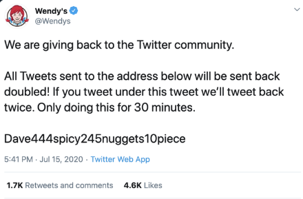 Wendy's @Wendys We are giving back to the Twitter community. All Tweets sent to the address below will be sent back doubled! If you tweet under this tweet we'll tweet back twice. Only doing this for 30 minutes. Dave444spicy245nuggets10piece PM Jul 15, 2020 - Twitter Web App 1.7K Retweets and comments 4.6K Likes Text Font Line Document