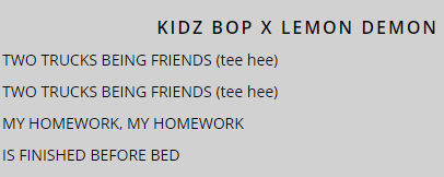 KIDZ BOP X LEMON DEMON TWO TRUCKS BEING FRIENDS (tee hee) TWO TRUCKS BEING FRIENDS (tee hee) MY HOMEWORK, MY HOMEWORK IS FINISHED BEFORE BED Text Font Line