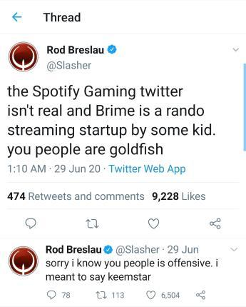 Thread Rod Breslau @Slasher the Spotify Gaming twitter isn't real and Brime is a rando streaming startup by some kid. you people are goldfish 1:10 AM 29 Jun 20 Twitter Web App 474 Retweets and comments 9,228 Likes Rod Breslau e @Slasher 29 Jun sorry i know you people is offensive. i meant to say keemstar O 78 t7 113 6,504 Text Font Line Screenshot