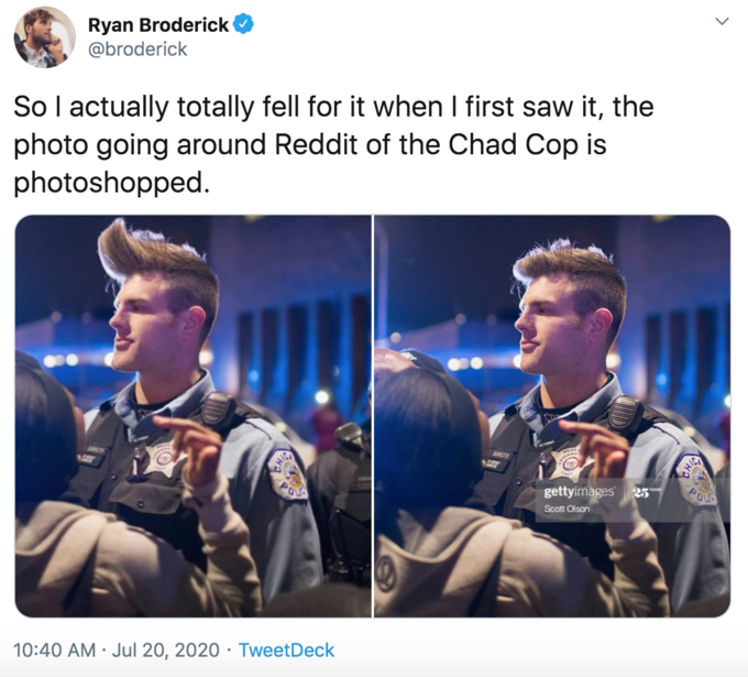 Ryan Broderick @broderick So I actually totally fell for it when I first saw it, the photo going around Reddit of the Chad Cop is photoshopped. RURKOTH HICA gettyimages Scott Olson 10:40 AM · Jul 20, 2020 · TweetDeck