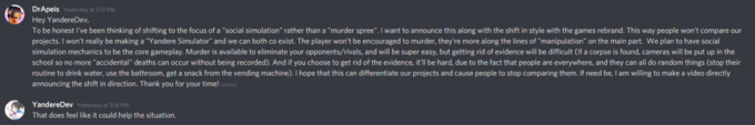 """DrApeis Yesterday at 3:13 PM Hey YandereDev, To be honest I've been thinking of shifting to the focus of a """"social simulation"""" rather than a """"murder spree"""". I want to announce this along with the shift in style with the games rebrand. This way people won't compare our projects. I won't really be making a """"Yandere Simulator"""" and we can both co exist. The player won't be encouraged to murder, they're more along the lines of """"manipulation"""" on the main part. We plan to have social simulation mechanics to be the core gameplay. Murder is available to eliminate your opponents/rivals, and will be super easy, but getting rid of evidence will be difficult (If a corpse is found, cameras will be put up in the school so no more """"accidental"""" deaths can occur without being recorded). And if you choose to get rid of the evidence, it'll be hard, due to the fact that people are everywhere, and they can all do random things (stop their routine to drink water, use the bathroom, get a snack from the vending machine). I hope that this can differentiate our projects and cause people to stop comparing them. If need be, I am willing to make a video directly announcing the shift in direction. Thank you for your time! (esited) YandereDev Yesterday at 3:16 PM That does feel like it could help the situation. Text Font Black White Green Light Darkness Sky Brown Line"""