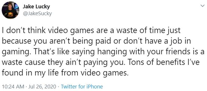 Jake Lucky @JakeSucky I don't think video games are a waste of time just because you aren't being paid or don't have a job in gaming. That's like saying hanging with your friends is a waste cause they ain't paying you. Tons of benefits I've found in my life from video games. 10:24 AM · Jul 26, 2020 · Twitter for iPhone Text Font Line