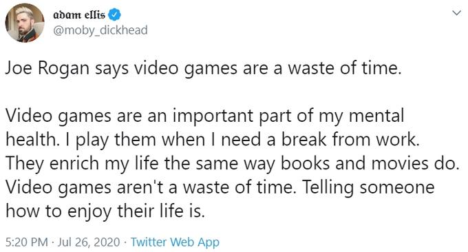 """adam ellis @moby_dickhead Joe Rogan says video games are a waste of time. Video games are an important part of my mental health. I play them when I need a break from work. They enrich my life the same way books and movies do. Video games aren't a waste of time. Telling someone how to enjoy their life is. 5:20 PM · Jul 26, 2020 · Twitter Web App ></noscript> Text Font Line"""" class="""" kym-image image-auto-link"""" id=""""photo_1877167″ title=""""@moby_dickhead's Tweet""""></a> </center></p> <h2 id="""